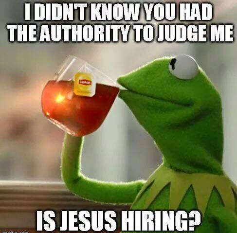Facebook meme: I didn't know you had the authority to judge me. Is Jesus hiring?